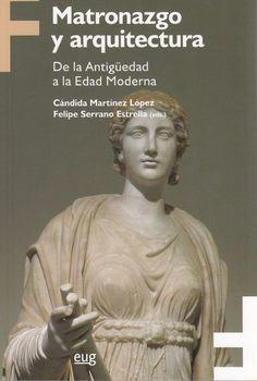 Matronazgo y arquitectura : de la Antigüedad a la Edad Moderna /Cándida Martínez López, Felipe Serrano Estrella (eds.).-- Granada : Universidad de Granada :, D.L. 2016.