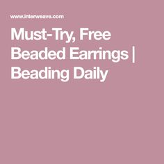 Must-Try, Free Beaded Earrings | Beading Daily