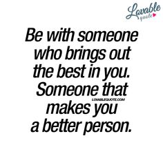 """""""Be with someone who brings out the best in you. Someone that makes you a better person."""" - #lovable #quote"""