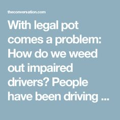 With legal pot comes a problem: How do we weed out impaired drivers? People have been driving under the influence of cannabis for years. The approach to alcohol is after a driver is too intoxicated. Although many are cited, laws don't seem to reduce drunk driving, whis is where most of the attentions should be paid - education, education, education.