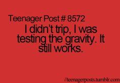 I didn't trip, I was testing the gravity. It still works.