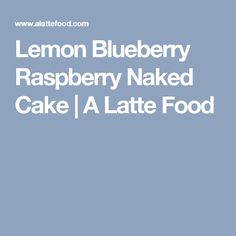 Lemon Blueberry Raspberry Naked Cake | A Latte Food