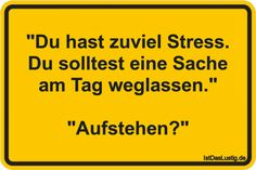 """""""Du hast zuviel Stress. Du solltest eine Sache am Tag weglassen."""" """"Aufstehen?"""" ... gefunden auf https://www.istdaslustig.de/spruch/2396 #lustig #sprüche #fun #spass"""