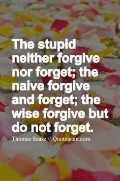 The stupid neither #forgive nor forget; the naive forgive and forget; the #wise forgive but do not forget. http://www.quoteistan.com/2015/05/the-stupid-neither-forgive-nor-forget.html