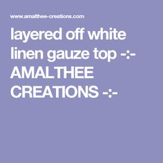 layered off white linen gauze top -:- AMALTHEE CREATIONS -:-
