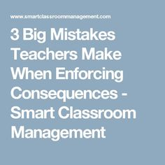 3 Big Mistakes Teachers Make When Enforcing Consequences - Smart Classroom Management