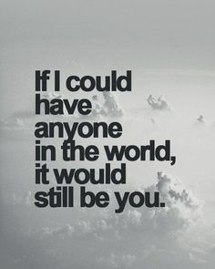 If I could have anyone in the world, it would still be you.
