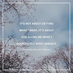 It's not about getting what I want; it's about God giving me what I desperately need: Himself. ~Vaneetha Rendall Risner