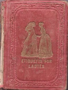 Etiquette for Ladies--Pre Civil War! I'll have to hunt this down at Google Books.