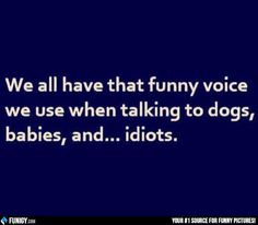 We all have that funny voice (Funny People Pictures) - #babies #dogs #funny #idiots #voice