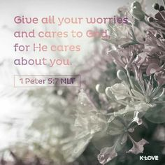 Give all your worries and cares to God, for He cares about you. - 1 Peter 5:7 NLT  (KLOVE)
