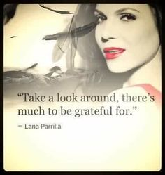 Another one of awesome Lana's awesome quotes Take A Look Around There's Much To Be Grateful For       Lana Parrilla