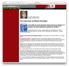 """Holocaust: """"The Holocaust as MENTAL PARADIGM"""" article 2003-01-27 by Dr. Henry Makow, Ph.D, grandson of Polish Holocaust victims • """"Jewish leadership cooperated with the Nazis"""" 1960s Jewish philosopher Hannah Arendt (ostracized) • Makow: """"Israel's most potent psychological weapon is the holocaust...the real motivation behind traumatic events...Hiroshima ...911...to impose...Zionists...contributed to the severity of the holocaust...world became convinced that Jews needed their own country..."""""""