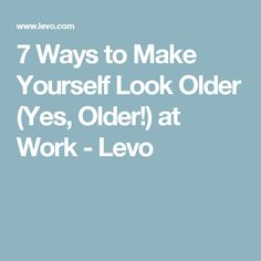 7 Ways to Make Yourself Look Older (Yes, Older!) at Work - Levo