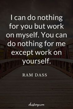 Ram Dass Quote about personal growth: I can do nothing for you but work on myself. You can do nothing for me except work on yourself.