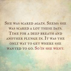 She was scared again. Seems she was scared a lot these days. Time for a deep breath and another plunge in. It was the only way to get where she wanted to go. So in she went.