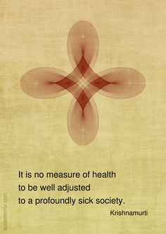 It+is+no+measure+of+health to+be+well+adjusted to+a+profoundly+sick+society. –+Jiddu+Krishnamurti