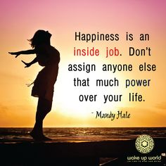 Happiness is an inside job. Don't assign anyone else that much power over your life. ~Mandy Hale