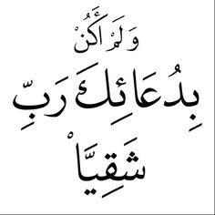 و لم اكن بدعاءك رب شقيا Yet I have never been deprived in receiving from You the answer to my prayers. 19:4