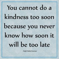 You cannot do a kindnes too soon because you never know how soon it will be too late.