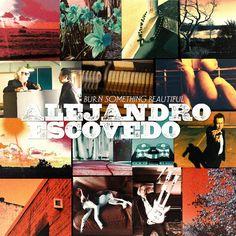Alejandro Escovedo – Burn Something Beautiful