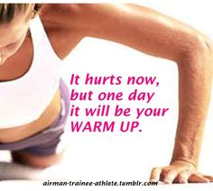 It hurts now, but one day it will be your warm up!