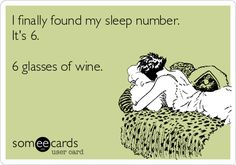 I finally found my sleep number. It's 6. 6 glasses of wine.