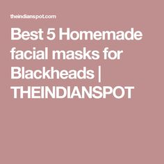 Best 5 Homemade facial masks for Blackheads | THEINDIANSPOT