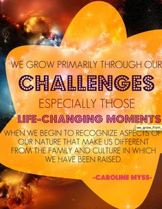 """""""We grow primarily through our challenges especially those life-changing moments when we begin to recognize aspects of our nature that make us different from the family and culture in which we had been raised. Words Of Wisdom Quotes, Wise Words, Quotes To Live By, Spiritual Awakening, Spiritual Quotes, Great Quotes, Inspirational Quotes, Caroline Myss, Soul Friend"""