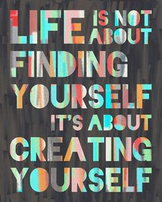Life is not about finding yourself.