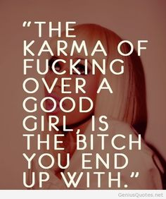 """The karma of fucking over a good girl, is the and i quote ur words """"stupid Cunt"""" you end up with bahaha"""