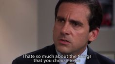 Michael Scott I hate so much about the things you choose to be