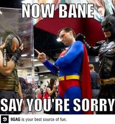 "Bane, Batman and Superman....""now bane, say you're sorry..."""