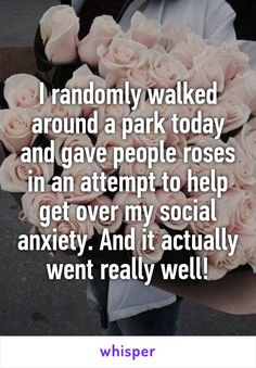 I randomly walked around a park today and gave people roses in an attempt to help get over my social anxiety. And it actually went really well!
