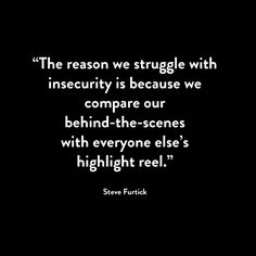 """The reason we struggle with insecurity is because we compare our behind-the-scenes with everyone else's highlight reel."""""""