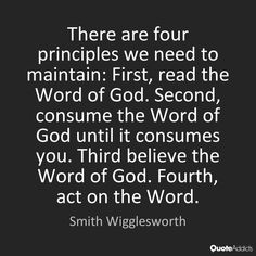 There are four principles we need to maintain: First, read the Word of God. Second, consume the Word of God until it consumes you. Third believe the Word of God. Fourth, act on the Word. - Smith Wigglesworth