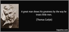 """""""A great man shows his greatness by the way he treats little men."""" - Thomas Carlyle"""
