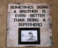 I can definitely say that my brother has been better than a super hero. :)