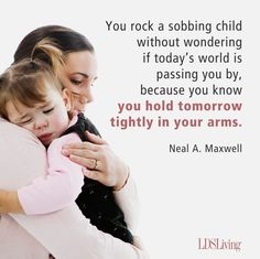 You rock a sobbing child without wondering if todays world is passing you by, because you know you hold tomorrow tightly in your arms. -Elder Neal A. Maxwell #LDS #Mormon #Mothers #MothersDay