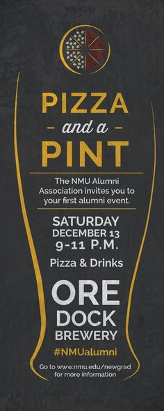 Pizza and a Pint - Saturday, December 13, 2014. 9-11 p.m. Ore Dock Brewery. NMU Alumni Association invites you to your first alumni event!  First 100 graduates receive a free drink with NMU ID. Complimentary Aubree's pizza will be provided.