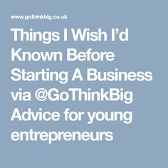 Things I Wish I'd Known Before Starting A Business via Advice for young entrepreneurs Young Entrepreneurs, I Wish, Starting A Business, Advice, Wish, Tips