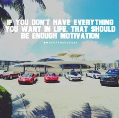 If you don't have everything you want in life, that should be enough motivation.