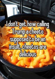 """I don't get how calling Trump a cheeto supposed to be an insult, cheetos are delicious"""
