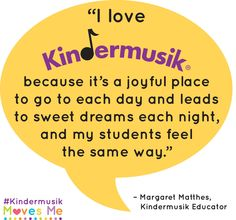 """""""I love Kindermusik because it's a joyful place to go to each day and leads to sweet dreams each night, and my students feel the same way."""" - Margaret Matthes 