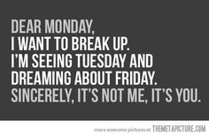 """""""Dear Monday, I want to break up. I'm seeing Tuesday and dreaming about Friday. Sincerely, It's Not Me, It's You."""" #quotes"""