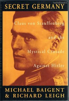 Secret Germany: Claus von Stauffenberg and the Mythical Crusade Against Hitler, Michael Baigent and Richard Leigh