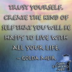 Trust Yourself. Create The Kind Of Self That You Will Be Happy To Live With All Your Life - Golda Meir