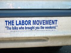 """The Labor Movement: The folks who brought you the weekend""  [click on this image to find a short video and analysis of the rise of contingent workers in the new economy and the extent to which this arrangement is really just benefiting capitalists at the expense or workers]"