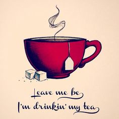 Leave me be, I'm drinking my tea :)