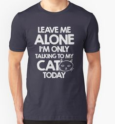 """""""Leave me alone, I am only talking to my cat today"""" T-Shirts & Hoodies by byzmo 